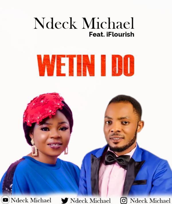Wetin I Do - Ndeck Michael Ft. iFlourish