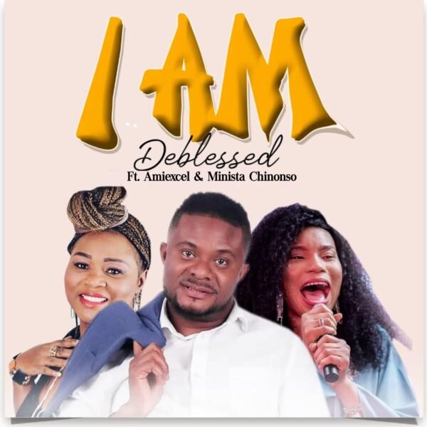 Deblessed - I Am ft Amiexcel x Minista Chinonso